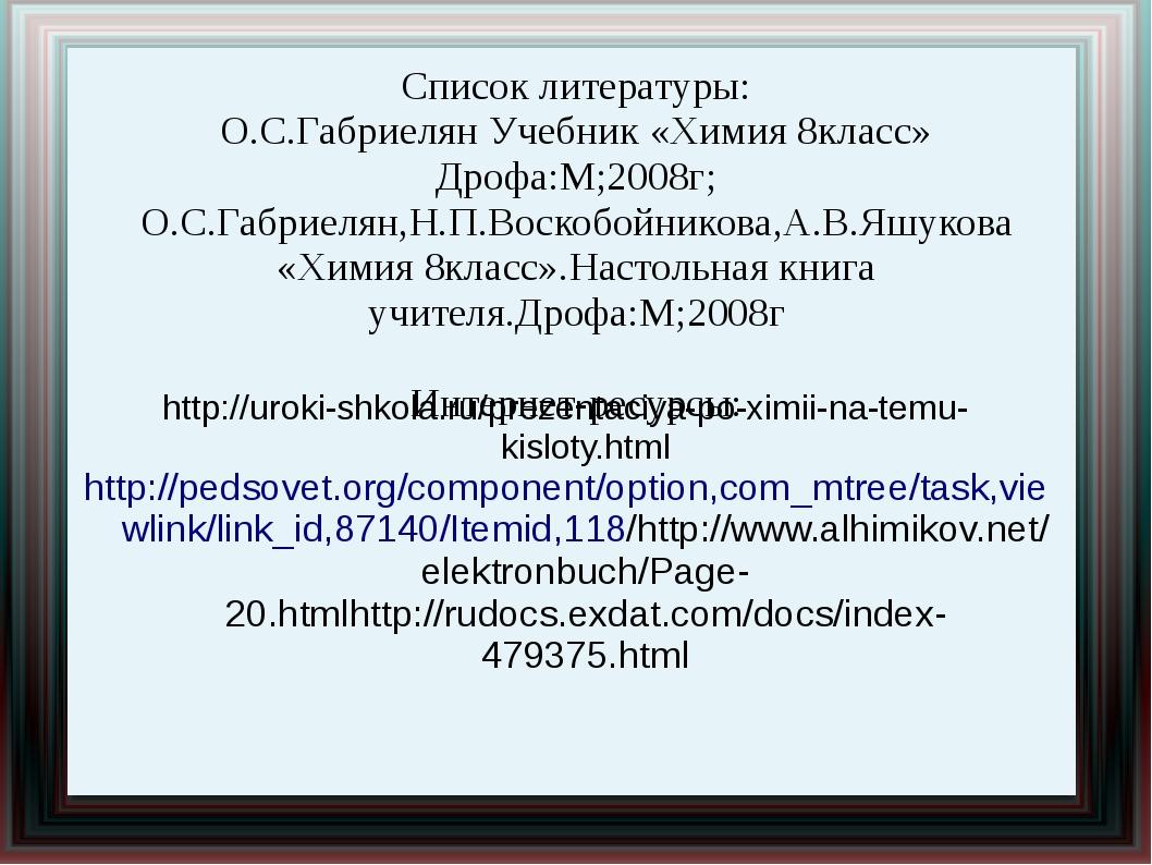 Список литературы: О.С.Габриелян Учебник «Химия 8класс» Дрофа:М;2008г; О.С.Га...