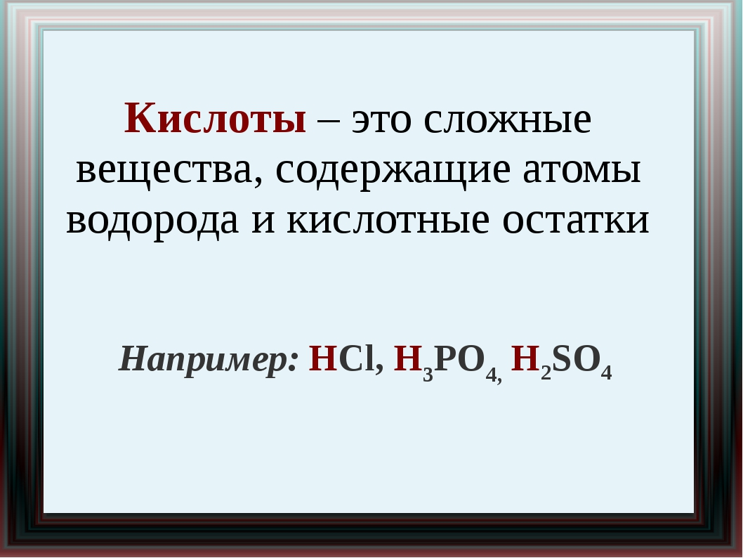 Кислоты – это сложные вещества, содержащие атомы водорода и кислотные остатки...
