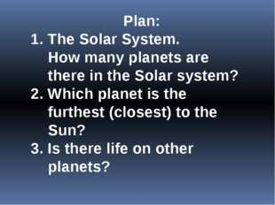 Plan: 1. The Solar System. How many planets are there in the Solar system? 2.