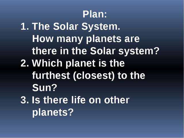 Plan: 1. The Solar System. How many planets are there in the Solar system? 2....