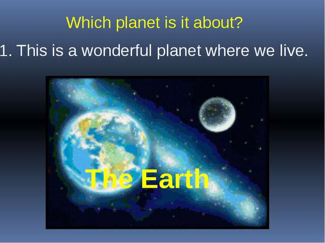 1. This is a wonderful planet where we live. Which planet is it about? The Ea...