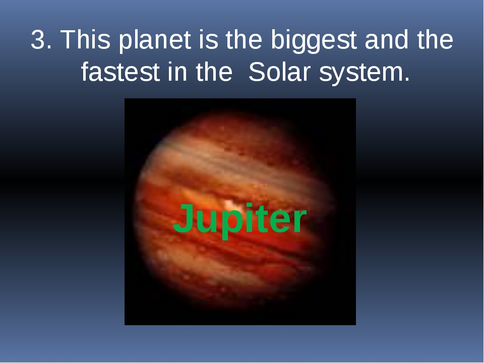 3. This planet is the biggest and the fastest in the Solar system. Jupiter