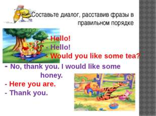 - Hello! - Hello! - Would you like some tea? - No, thank you. I would like s