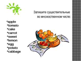 *apple *tomato *сake *carrot *sweet *lemon *egg *potato *сabbage Запишите су