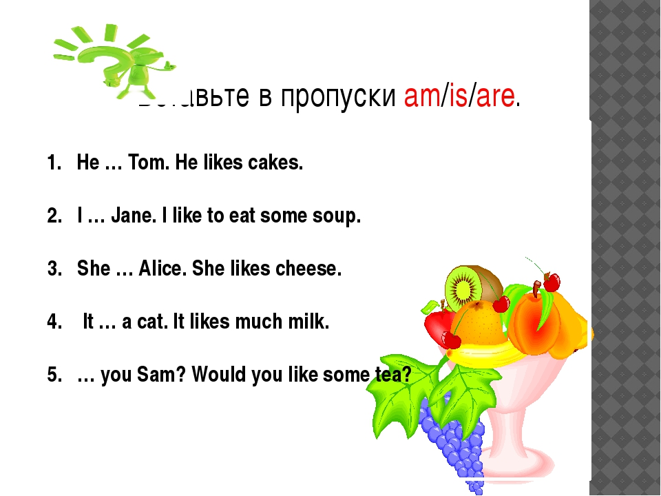 1. He … Tom. He likes cakes. 2. I … Jane. I like to eat some soup. 3. She …...