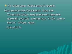 На территории Астраханского кремля было множество сооружений, таких как Успе