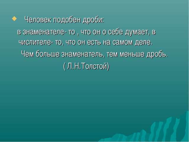 Человек подобен дроби: в знаменателе- то , что он о себе думает, в числителе...