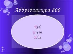 Аббревиатура 800 Что означает аббревиатура RGB? Red Green Blue Автор: Етова Ю