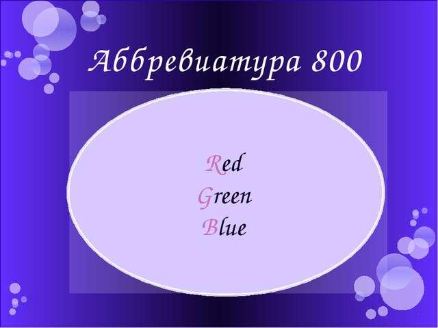 Аббревиатура 800 Что означает аббревиатура RGB? Red Green Blue Автор: Етова Ю...