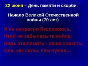22 июня – День памяти и скорби. Начало Великой Отечественной войны (70 лет)