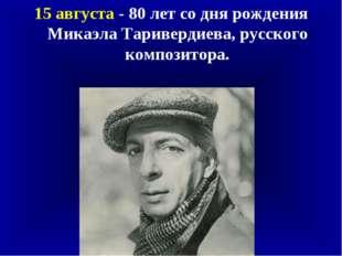 15 августа - 80 лет со дня рождения Микаэла Таривердиева, русского композитора.