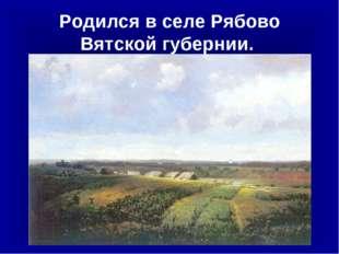 Родился в селе Рябово Вятской губернии.