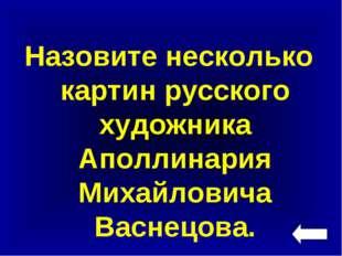 Назовите несколько картин русского художника Аполлинария Михайловича Васнецова.
