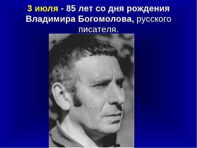 3 июля - 85 лет со дня рождения Владимира Богомолова, русского писателя.