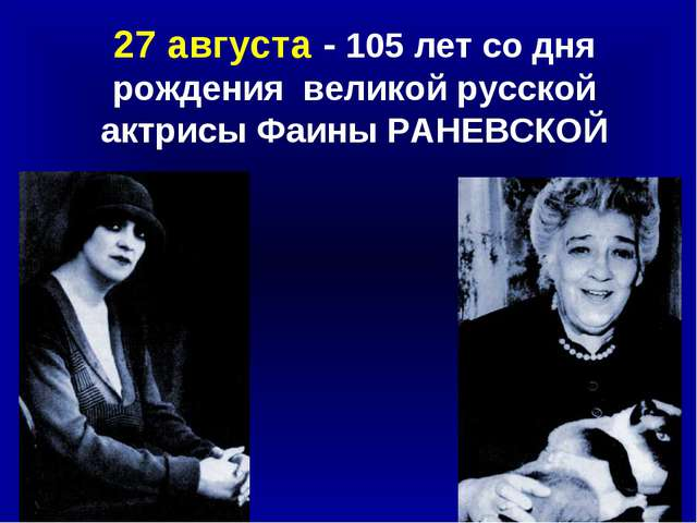 27 августа - 105 лет со дня рождения великой русской актрисы Фаины РАНЕВСКОЙ