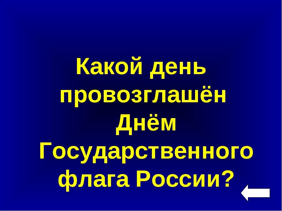 Какой день провозглашён Днём Государственного флага России?