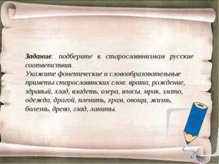 Задание: подберите к старославянизмам русские соответствия. Укажите фонетичес