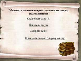 Объясните значение и происхождение некоторых фразеологизмов Казанская сирота