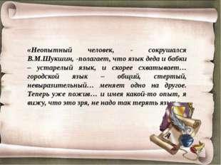«Неопытный человек, - сокрушался В.М.Шукшин, -полагает, что язык деда и бабки