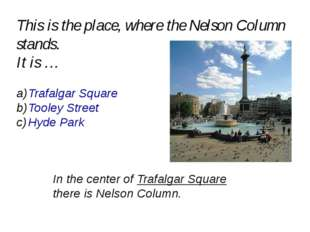 This is the place, where the Nelson Column stands. It is … Trafalgar Square T