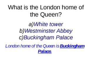 What is the London home of the Queen? White tower Westminster Abbey Buckingha