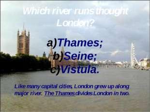 Which river runs thought London? Thames; Seine; Vistula. Like many capital ci