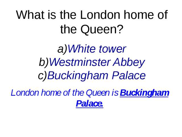 What is the London home of the Queen? White tower Westminster Abbey Buckingha...