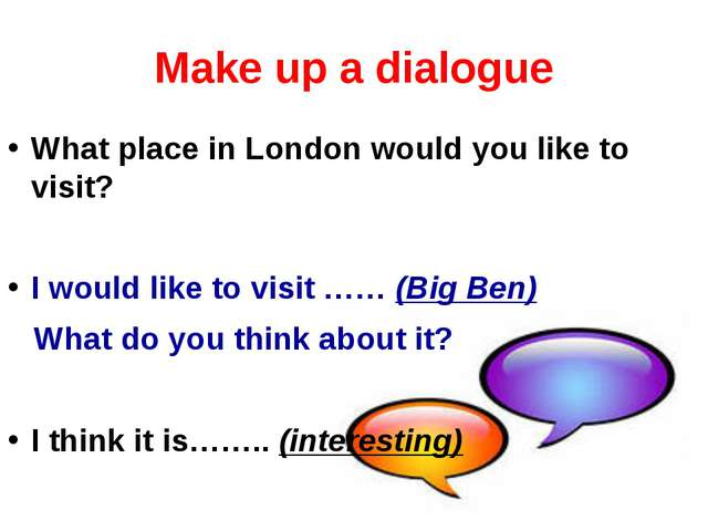 Make up a dialogue What place in London would you like to visit? I would like...