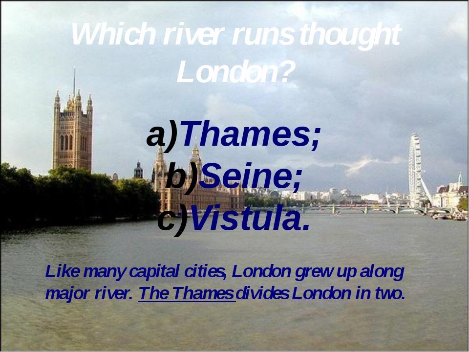 Which river runs thought London? Thames; Seine; Vistula. Like many capital ci...
