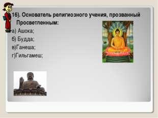 16). Основатель религиозного учения, прозванный Просветленным: а) Ашока; б) Б