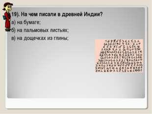 19). На чем писали в древней Индии? а) на бумаге; б) на пальмовых листьях; в)