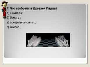 4) Что изобрели в Древней Индии? а) шахматы; б) бумагу ; в) прозрачное стекло
