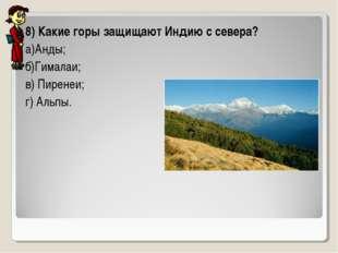 8) Какие горы защищают Индию с севера? а)Анды; б)Гималаи; в) Пиренеи; г) Альпы.