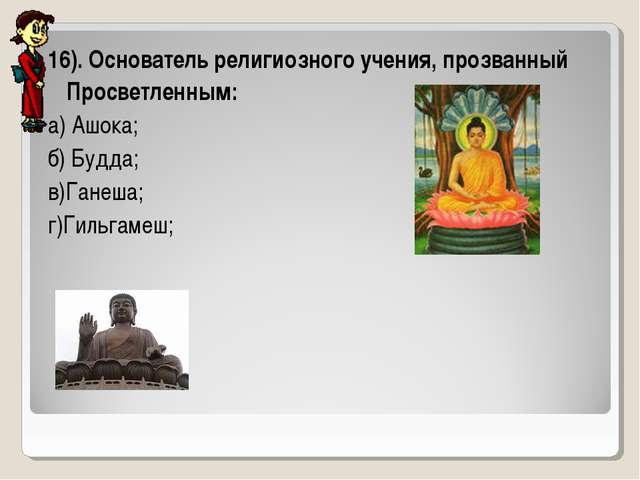 16). Основатель религиозного учения, прозванный Просветленным: а) Ашока; б) Б...