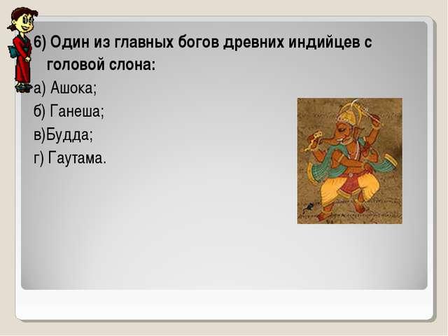 6) Один из главных богов древних индийцев с головой слона: а) Ашока; б) Ганеш...