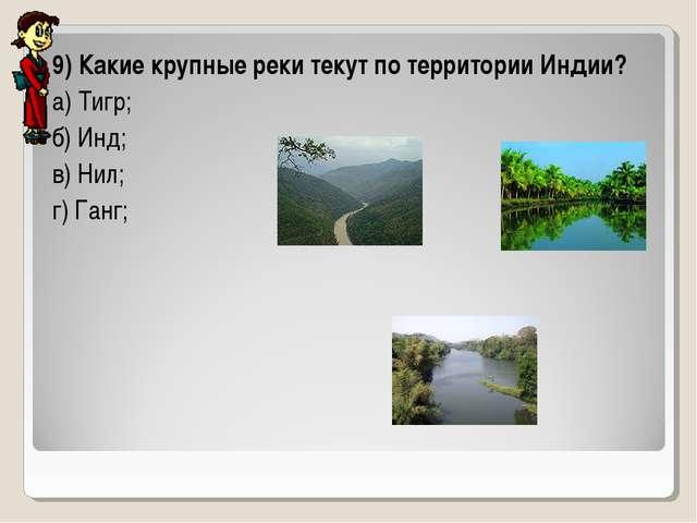 9) Какие крупные реки текут по территории Индии? а) Тигр; б) Инд; в) Нил; г)...