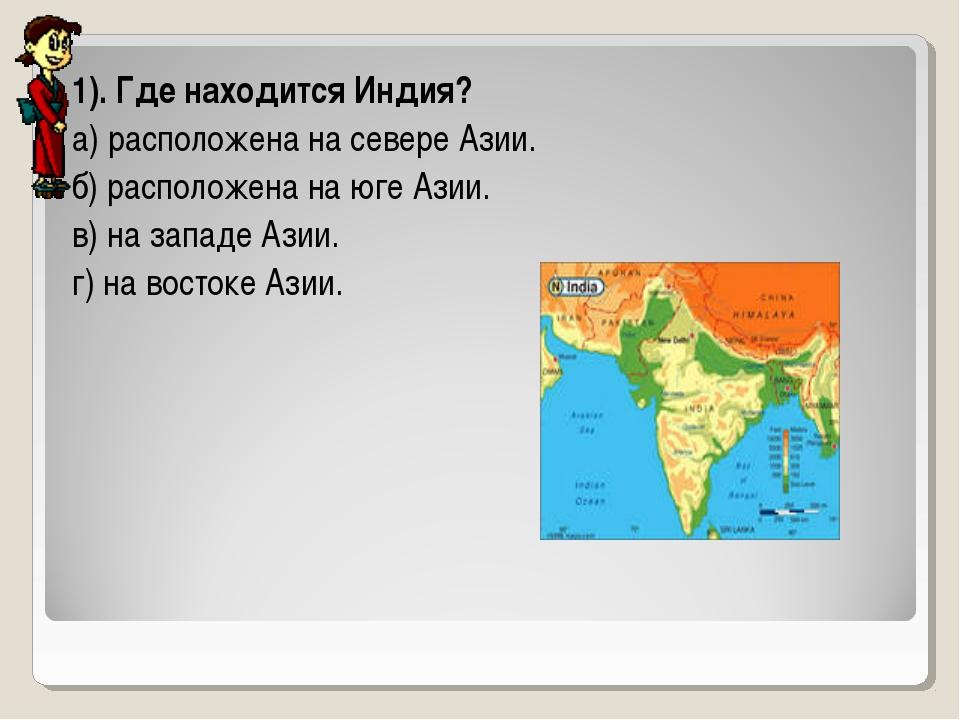 1). Где находится Индия? а) расположена на севере Азии. б) расположена на юге...