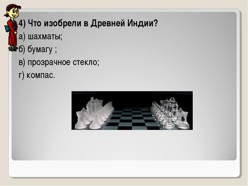4) Что изобрели в Древней Индии? а) шахматы; б) бумагу ; в) прозрачное стекло...