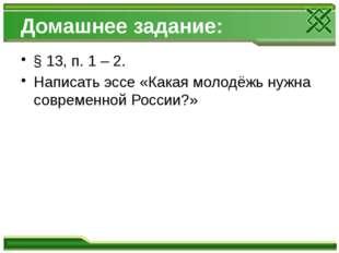 Домашнее задание: § 13, п. 1 – 2. Написать эссе «Какая молодёжь нужна совреме