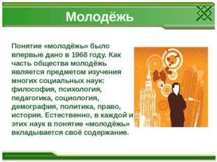 Молодёжь Понятие «молодёжь» было впервые дано в 1968 году. Как часть общества
