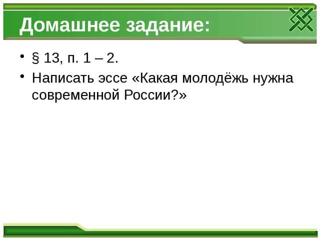 Домашнее задание: § 13, п. 1 – 2. Написать эссе «Какая молодёжь нужна совреме...