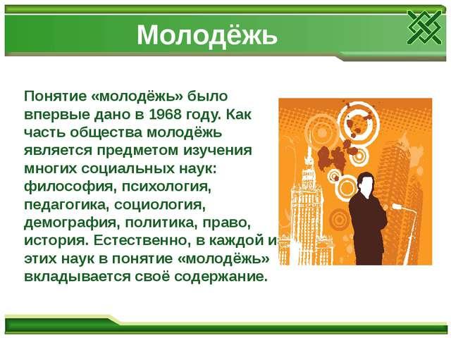 Молодёжь Понятие «молодёжь» было впервые дано в 1968 году. Как часть общества...