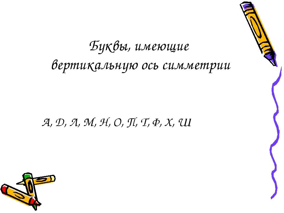Буквы, имеющие вертикальную ось симметрии А, Д, Л, М, Н, О, П, Т, Ф, Х, Ш