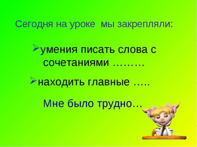 умения писать слова с сочетаниями ……… Сегодня на уроке мы закрепляли: находит...