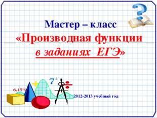 Мастер – класс «Производная функции в заданиях ЕГЭ» 2012-2013 учебный год