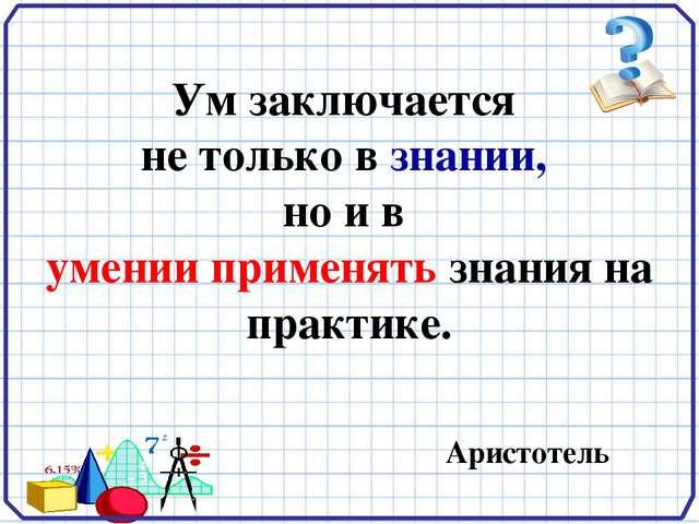 Ум заключается не только в знании, но и в умении применять знания на практик...