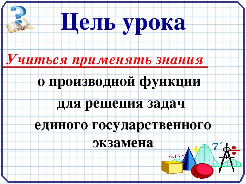 Цель урока Учиться применять знания о производной функции для решения задач е...