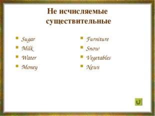 Не исчисляемые существительные Sugar Milk Water Money Furniture Snow Vegetabl