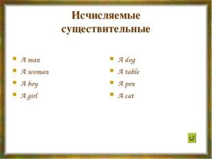 Исчисляемые существительные A man A woman A boy A girl A dog A table A pen A
