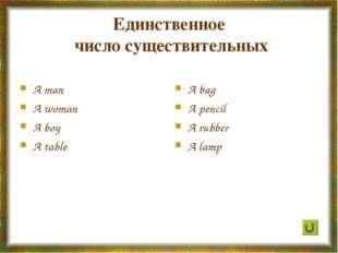 Единственное число существительных A man A woman A boy A table A bag A pencil